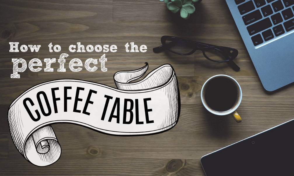 7 Steps To Pick Ideal Coffee Table